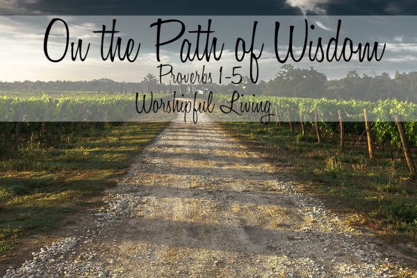 On the Path of Wisdom (Proverbs 1-5) - Worshipful Living