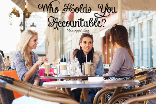 Who are the people in your life that are holding you accountable?