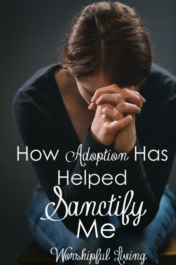 Adoption is a hard process- and God has used it in my life as part of His Sanctification process in me!