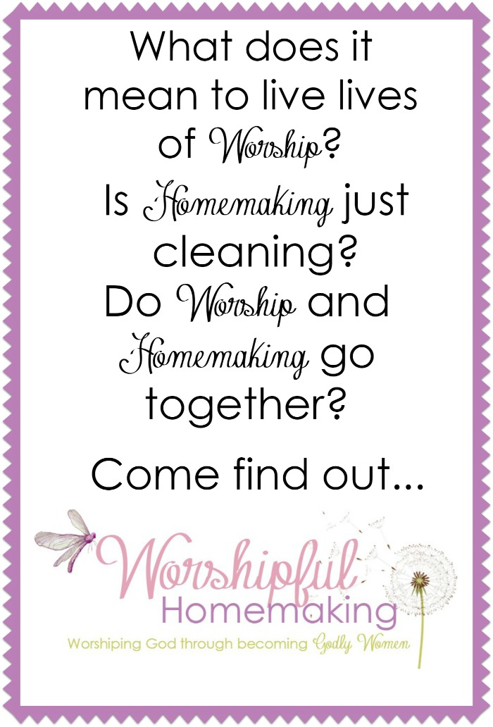 What does it mean to live lives of worship? Is homemaking just cleaning? Do the words homemaking and worship go together? Come find out!