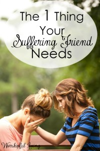 Do you know someone who is suffering? Do you want to know what you could do for them? There is one thing that you can do that your hurting friend really needs .