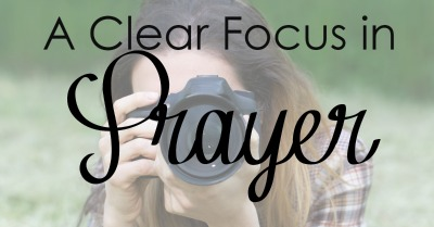 A Clear Focus in Prayer