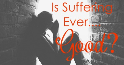 Is Suffering Ever Good?