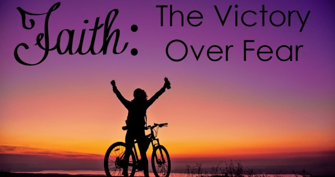 Faith: The Victory Over Fear