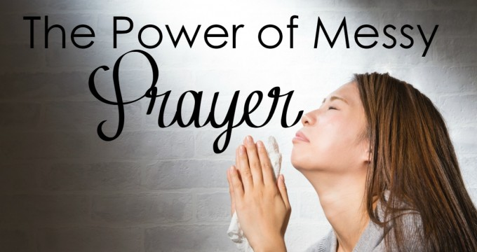 The Power of Messy Prayer
