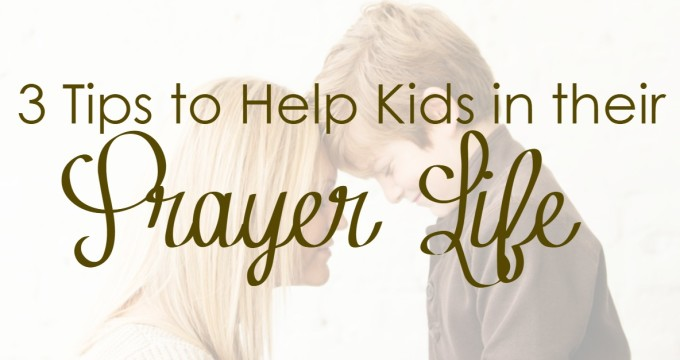 3 Tips To Help Kids in their Prayer Life