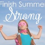 As summer wraps up, we want to make sure we are finishing strong! There are 4 ways to make sure that you finish summer strong!