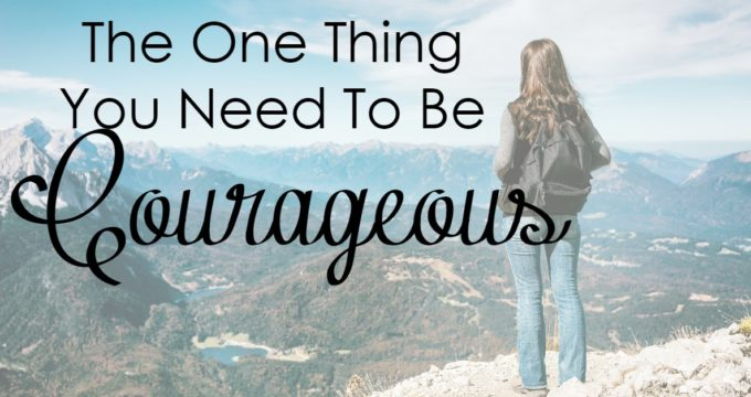 The One Thing You Need To Be Courageous