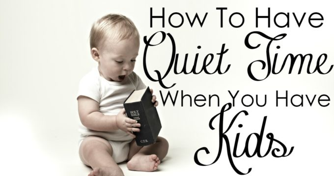 How to Have Quiet Time When You Have Kids