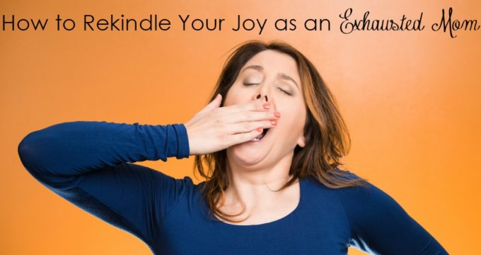 How To Rekindle Your Joy As An Exhausted Mama