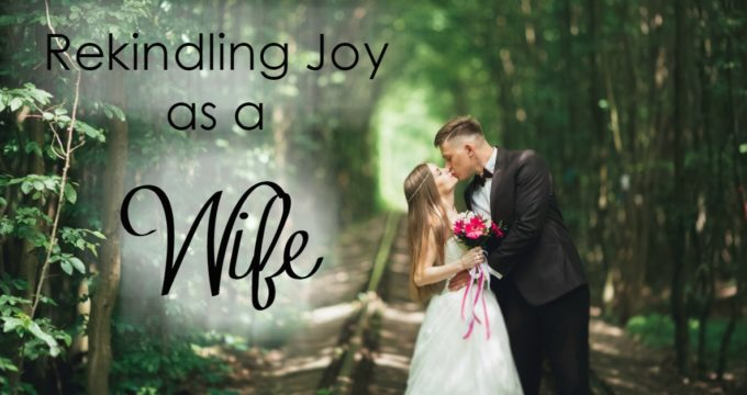 Rekindling Your Joy As A Wife