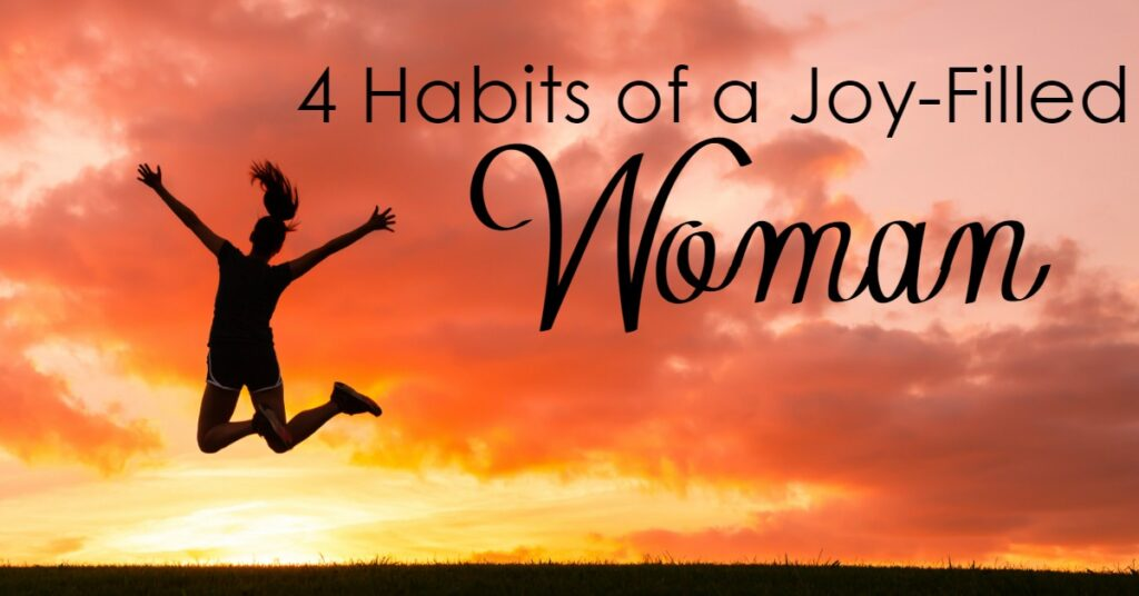 Are you wanting to be a woman full of joy? You can be! These 4 habits will help you cultivate a life full of joy!