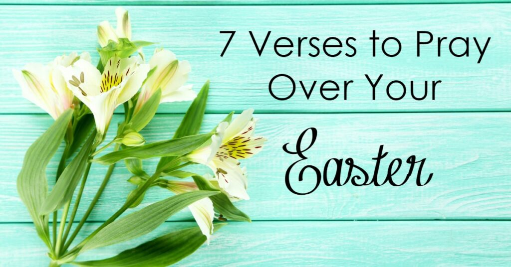 Easter is a time when we are to focus our hearts and minds on Christ - here are 7 verses to pray over and help focus your heart on Easter!