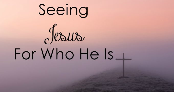 Have you seen Jesus for who He is? What does that look like - and how does it change you?
