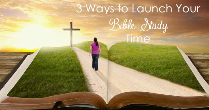 3 Ways to Launch Your Bible Study Time