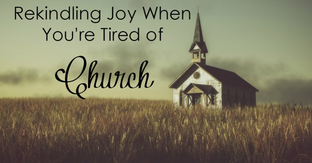 Church. Have you ever just be worn out at the very thought of going? How do you rekindle your joy when you're just tired of church?