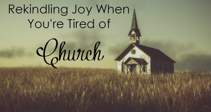 Rekindling Joy When You're Tired of Church